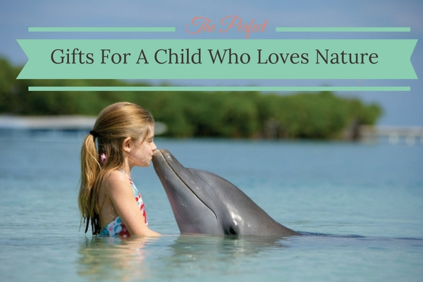 The Perfect Gifts For A Child Who Loves Nature